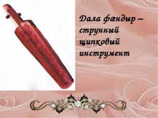 Дала фæндыр – струнный щипковый инструмент