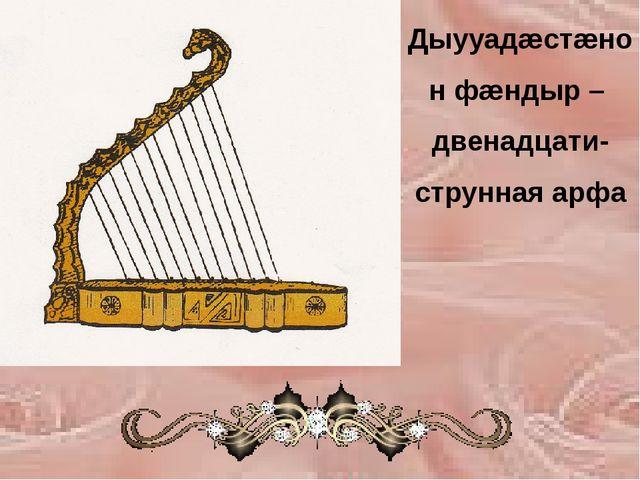 Дыууадæстæнон фæндыр – двенадцати-струнная арфа