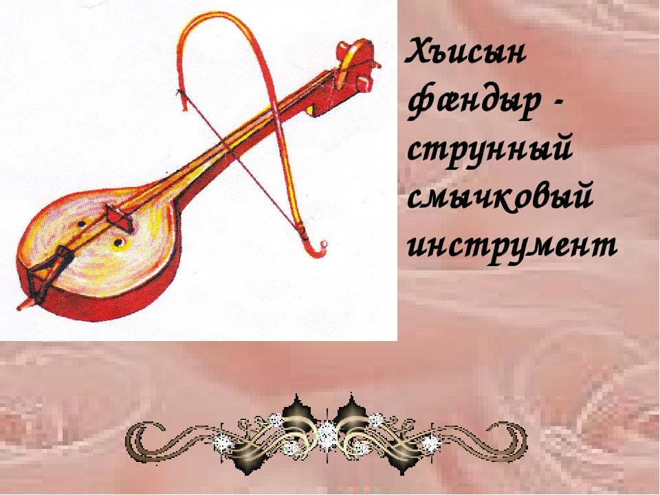 Хъисын фæндыр - струнный смычковый инструмент