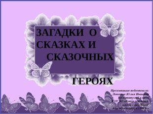 ЗАГАДКИ О СКАЗКАХ И СКАЗОЧНЫХ ГЕРОЯХ Презентацию подготовила: Лепехина Юлия И