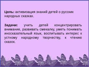 Цель: активизация знаний детей о русских народных сказках. Задачи: учить дете