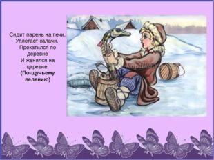 Сидит парень на печи, Уплетает калачи, Прокатился по деревне И женился на цар