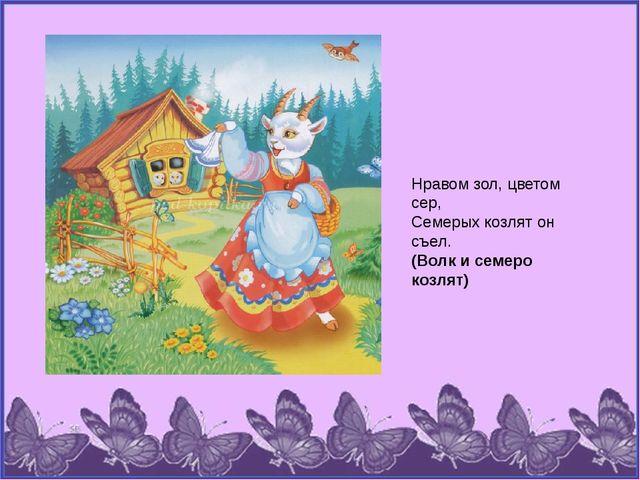 Нравом зол, цветом сер, Семерых козлят он съел. (Волк и семеро козлят)
