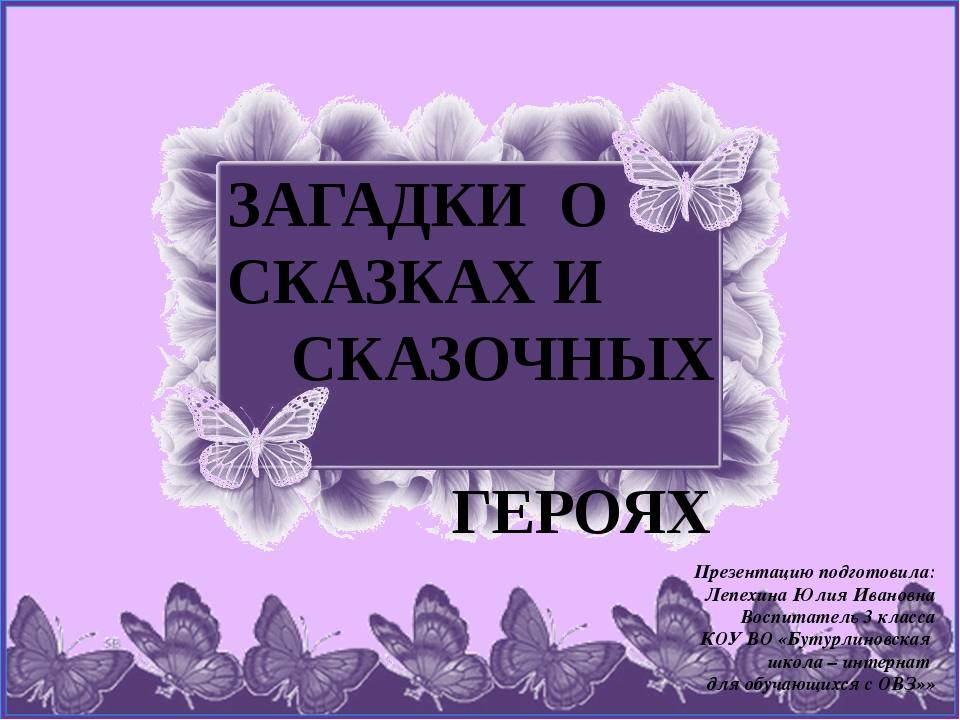 ЗАГАДКИ О СКАЗКАХ И СКАЗОЧНЫХ ГЕРОЯХ Презентацию подготовила: Лепехина Юлия И...