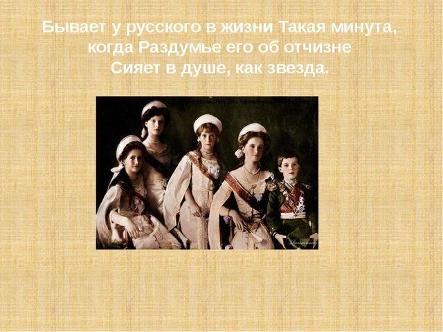 . Бывает у русского в жизни Такая минута, когда Раздумье его об отчизне Сияет...