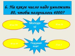 6. На какое число надо умножить 80, чтобы получилось 4000? А) на 500 Г) на 5