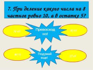 7. При деление какого числа на 8 частное ровно 10, а в остатке 5? А) 65 Г) 4