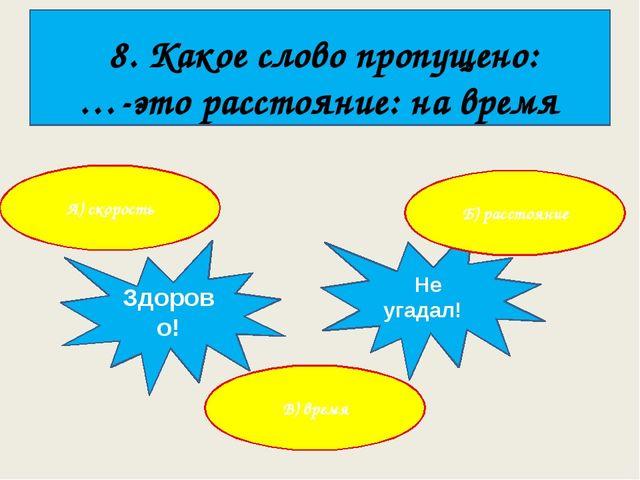8. Какое слово пропущено: …-это расстояние: на время А) скорость Здорово! Не...