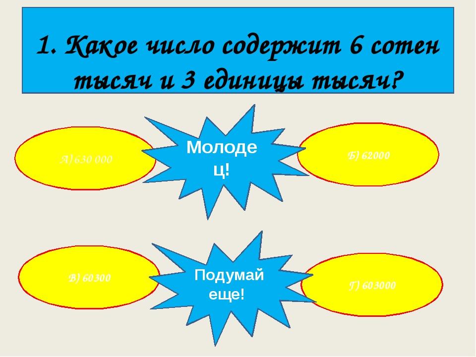 1. Какое число содержит 6 сотен тысяч и 3 единицы тысяч? А) 630 000 Г) 60300...