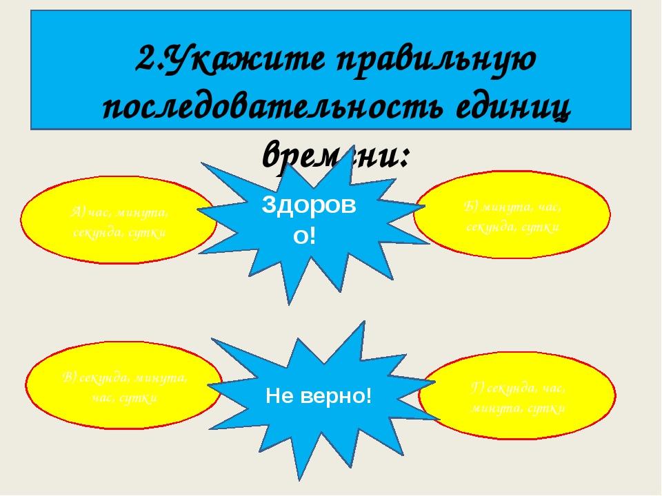 2.Укажите правильную последовательность единиц времени: А) час, минута, секу...