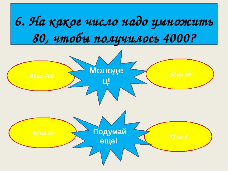 6. На какое число надо умножить 80, чтобы получилось 4000? А) на 500 Г) на 5...