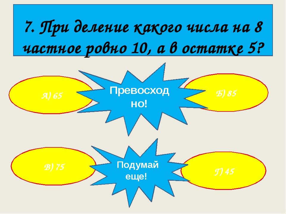 7. При деление какого числа на 8 частное ровно 10, а в остатке 5? А) 65 Г) 4...