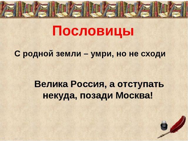 С родной земли – умри, но не сходи Велика Россия, а отступать некуда, позади...