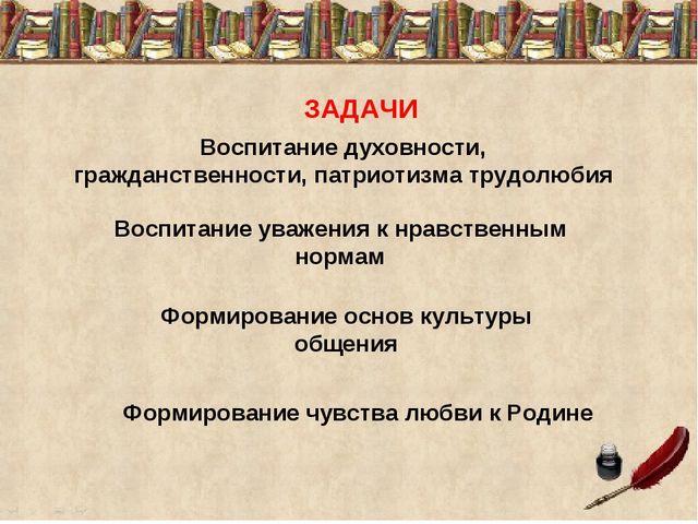 ЗАДАЧИ Воспитание духовности, гражданственности, патриотизма трудолюбия Воспи...