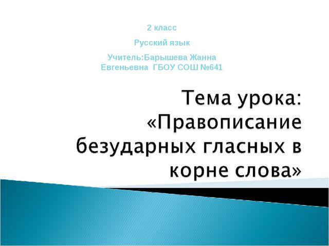 2 класс Русский язык Учитель:Барышева Жанна Евгеньевна ГБОУ СОШ №641
