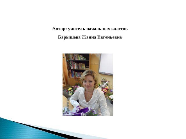 Автор: учитель начальных классов Барышева Жанна Евгеньевна