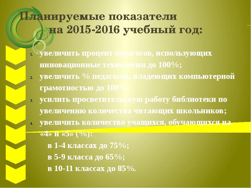 Планируемые показатели на 2015-2016 учебный год: увеличить процент педагогов,...