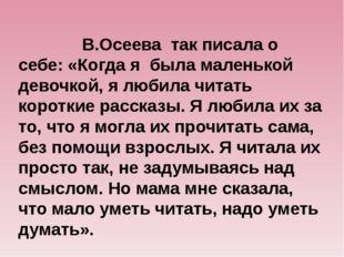 В.Осеева так писала о себе: «Когда я была маленькой девочкой, я любила читат