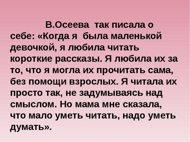 В.Осеева так писала о себе: «Когда я была маленькой девочкой, я любила читат...