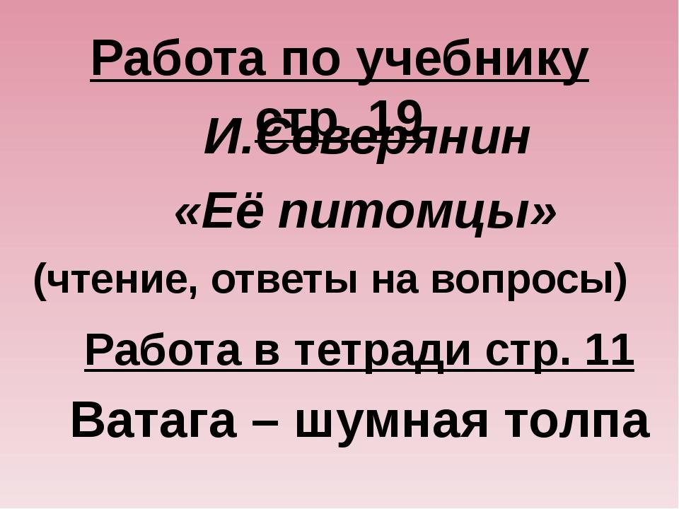 Работа по учебнику стр. 19 И.Северянин «Её питомцы» (чтение, ответы на вопрос...