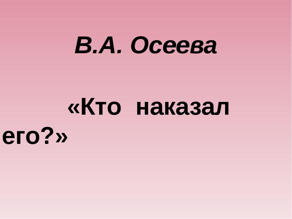 В.А. Осеева «Кто наказал его?»