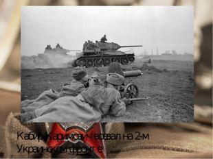 Кабир Каримович воевал на 2-м Украинском фронте.