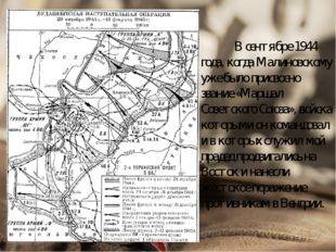 В сентябре 1944 года, когда Малиновскому уже было присвоено звание «Маршал