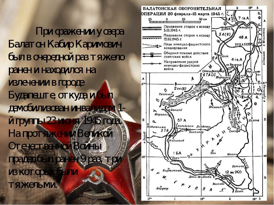 При сражении у озера Балатон Кабир Каримович был в очередной раз тяжело ран...