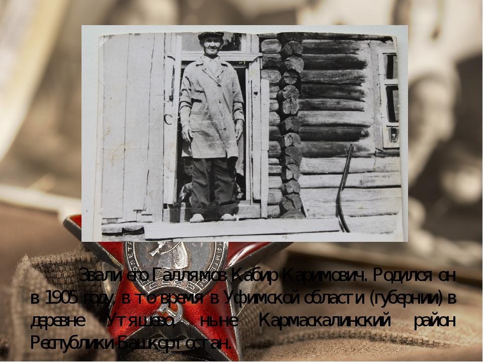 Звали его Галлямов Кабир Каримович. Родился он в 1905 году, в то время в Уф...
