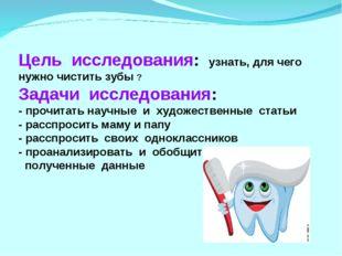 Цель исследования: узнать, для чего нужно чистить зубы ? Задачи исследования: