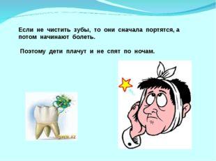 Если не чистить зубы, то они сначала портятся, а потом начинают болеть. Поэто