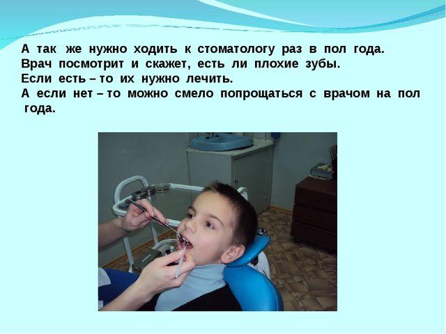 А так же нужно ходить к стоматологу раз в пол года. Врач посмотрит и скажет,...