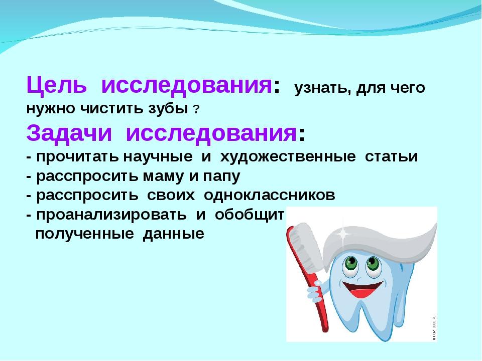 Цель исследования: узнать, для чего нужно чистить зубы ? Задачи исследования:...