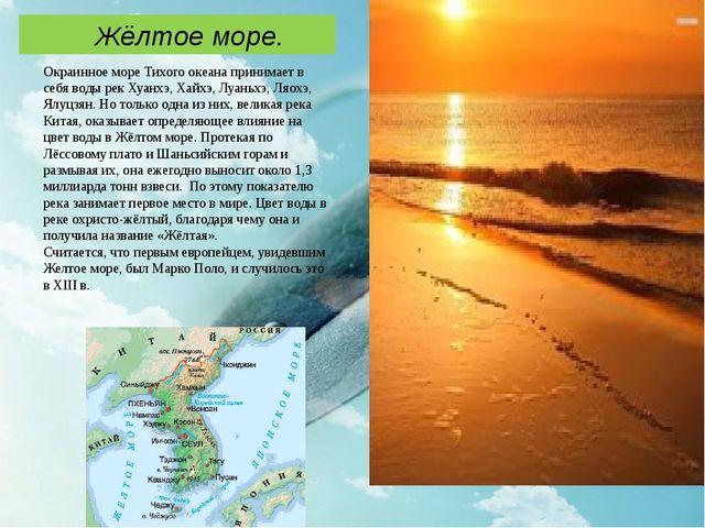Окраинное море Тихого океана принимает в себя воды рек Хуанхэ, Хайхэ, Луаньх...