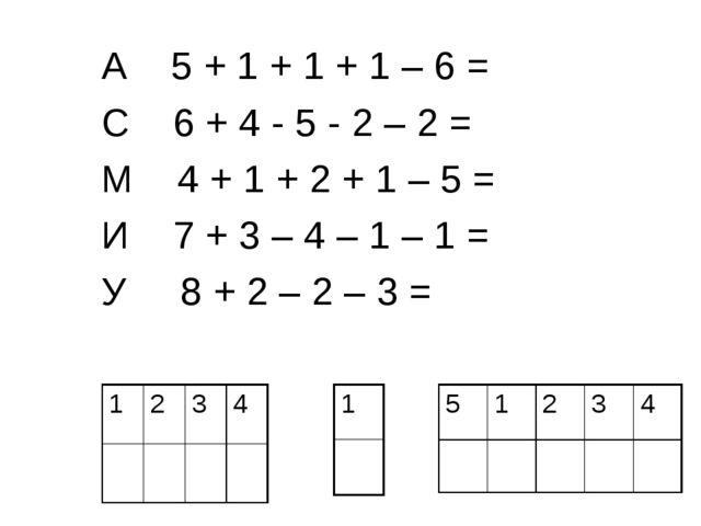 А 5 + 1 + 1 + 1 – 6 = С 6 + 4 - 5 - 2 – 2 = М 4 + 1 + 2 + 1 – 5 = И 7 + 3 – 4...