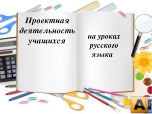 Проектная деятельность учащихся  на уроках русского языка