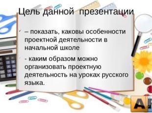 Цель данной  презентации – показать, каковы особенности проектной деятельнос