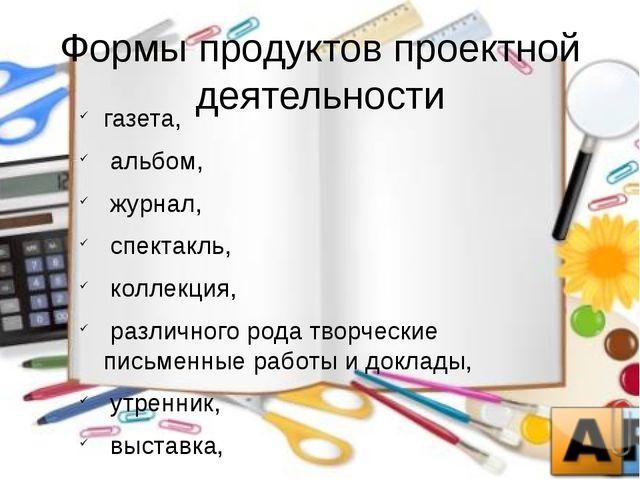 Формы продуктов проектной деятельности газета,  альбом,  журнал,  спектак...