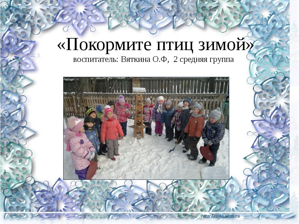 «Покормите птиц зимой» воспитатель: Вяткина О.Ф, 2 средняя группа