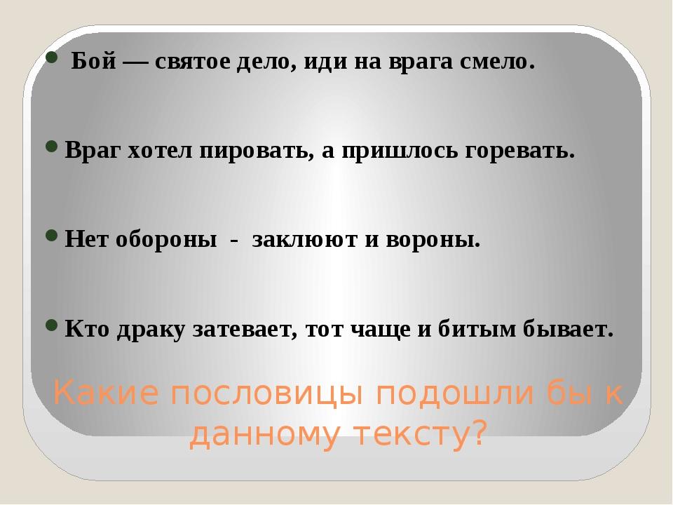 Какие пословицы подошли бы к данному тексту? Бой — святое дело, иди на врага...