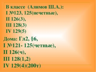 В классе (Алимов Ш.А.): I №123, 125(нечетные), II 126(3), III 128(3) IV 129(5