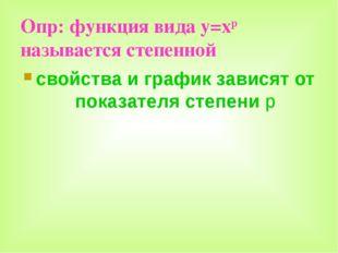 Опр: функция вида y=xp называется степенной свойства и график зависят от пока