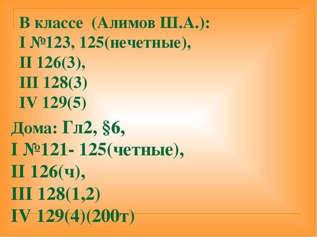 В классе (Алимов Ш.А.): I №123, 125(нечетные), II 126(3), III 128(3) IV 129(5...