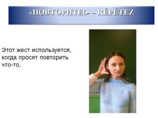 Этот жест используется, когда просят повторить что-то.