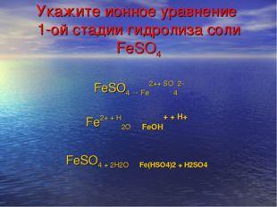 Укажите ионное уравнение 1-ой стадии гидролиза соли FeSO4 Fe2+ + H2O ⇄ FeOH+