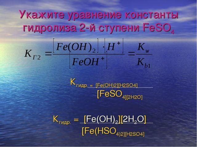 Укажите уравнение константы гидролиза 2-й ступени FeSO4 Кгидр. = [Fe(OH)2][H2...