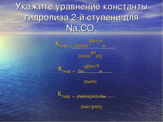 Укажите уравнение константы гидролиза 2-й ступени для Na2CO3 Кгидр. = [H2CO3-...