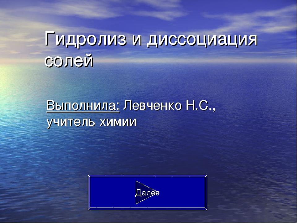 Гидролиз и диссоциация солей Выполнила: Левченко Н.С., учитель химии Далее
