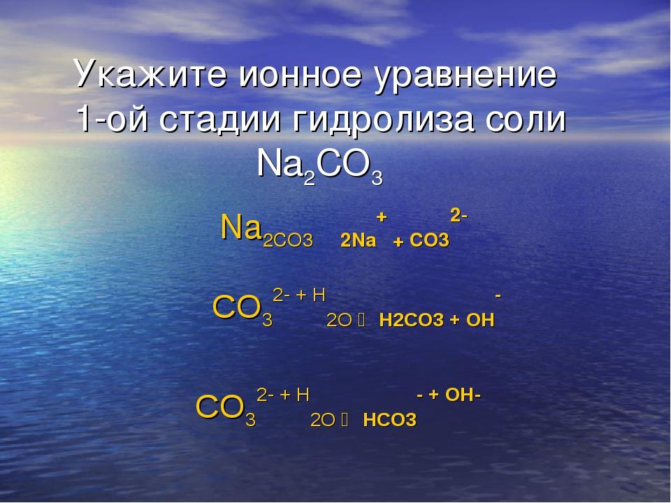 Укажите ионное уравнение 1-ой стадии гидролиза соли Na2CO3 Na2CO3 ⇄ 2Na+ + CO...