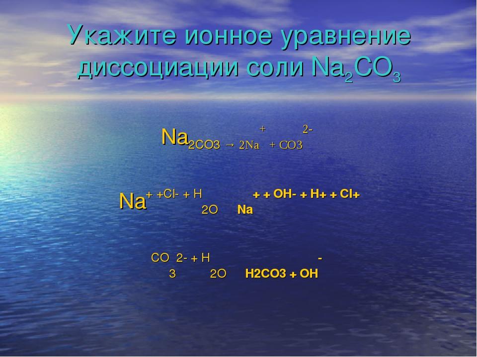 Укажите ионное уравнение диссоциации соли Na2CO3 Na2CO3 → 2Na+ + CO32- Na+ +C...